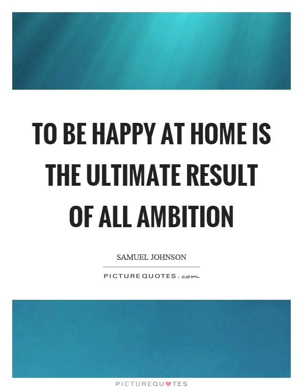 to-be-happy-at-home-is-the-ultimate-result-of-all-ambition-quote-1